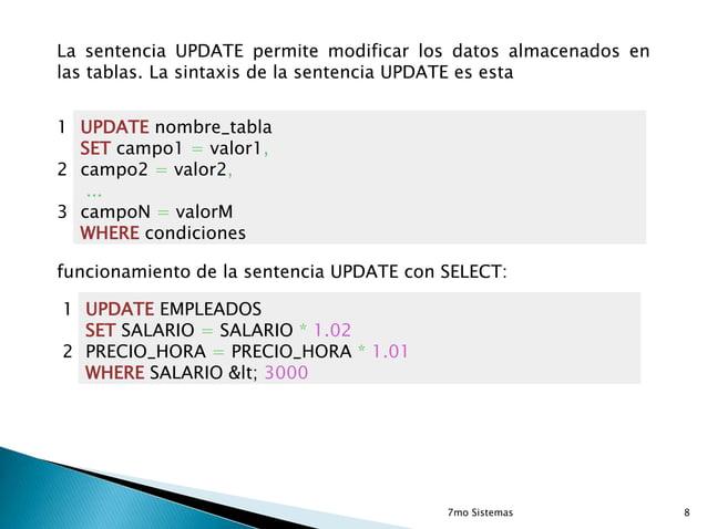 La sentencia UPDATE permite modificar los datos almacenados en las tablas. La sintaxis de la sentencia UPDATE es esta  1 U...