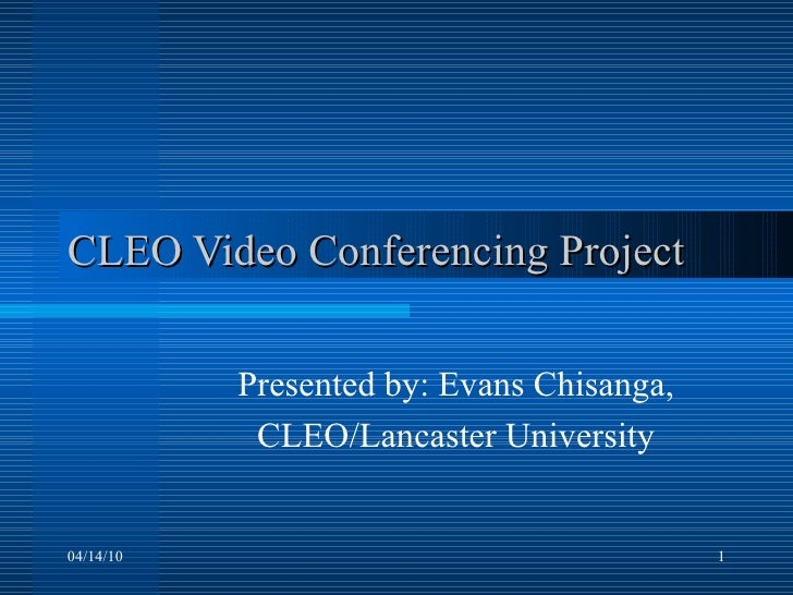 CLEO Video Conferencing Project Presented by: Evans Chisanga, CLEO/Lancaster University