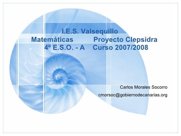 I.E.S. Valsequillo Matemáticas Proyecto Clepsidra   4º E.S.O. - A   Curso 2007/2008 <ul><ul><li>Carlos Morales Socorro </l...