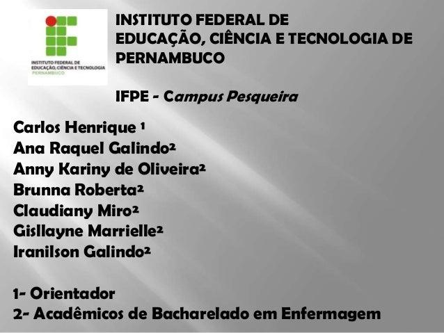 INSTITUTO FEDERAL DE EDUCAÇÃO, CIÊNCIA E TECNOLOGIA DE PERNAMBUCO IFPE - Campus Pesqueira Carlos Henrique ¹ Ana Raquel Gal...