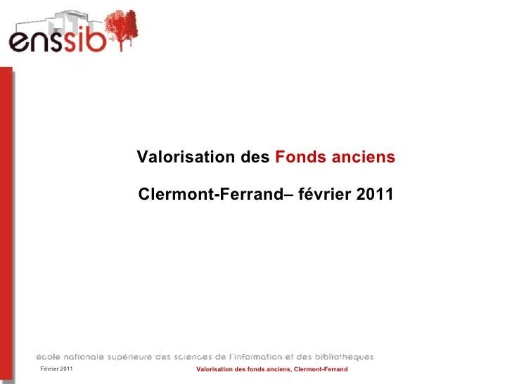 Valorisation des  Fonds anciens Clermont-Ferrand– février 2011 Février 2011 Valorisation des fonds anciens, Clermont-Ferrand