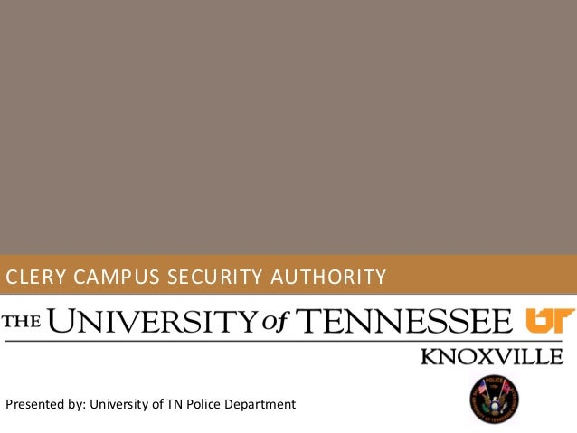 CLERY CAMPUS SECURITY AUTHORITY Presented by: University of TN Police Department