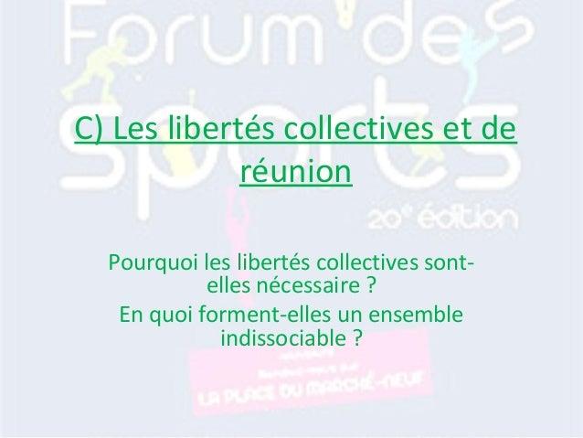 C) Les libertés collectives et de réunion Pourquoi les libertés collectives sont- elles nécessaire ? En quoi forment-elles...