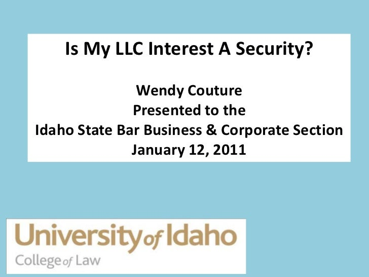 Is My LLC Interest A Security?               Wendy Couture              Presented to theIdaho State Bar Business & Corpora...