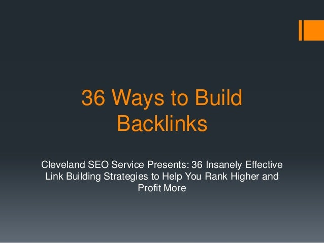 36 Ways to Build Backlinks Cleveland SEO Service Presents: 36 Insanely Effective Link Building Strategies to Help You Rank...
