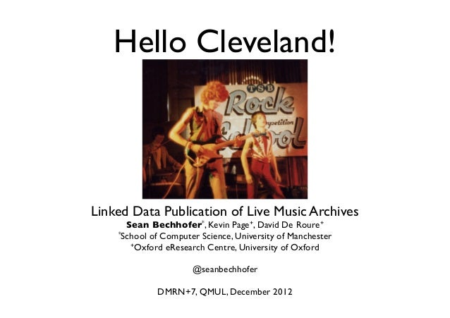 Hello Cleveland!Linked Data Publication of Live Music Archives      Sean Bechhofer*, Kevin Page+, David De Roure+    *Scho...