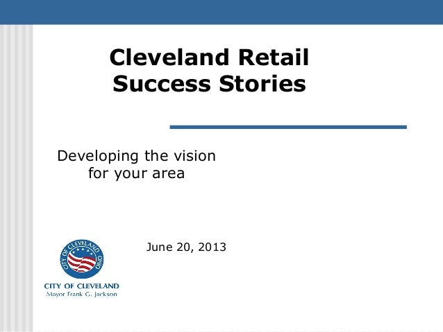 Cleveland Retail Success Stories June 20, 2013 Developing the vision for your area