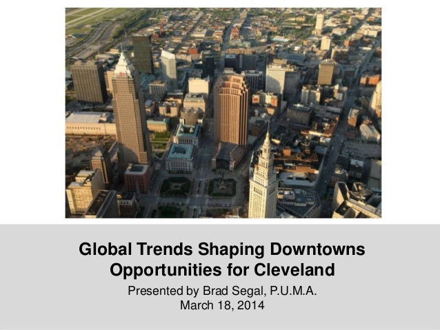 Global Trends Shaping Downtowns Opportunities for Cleveland Presented by Brad Segal, P.U.M.A. March 18, 2014
