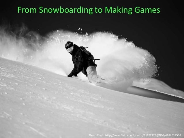 From Snowboarding to Making Games Photo Credit:http://www.flickr.com/photos/31192329@N00/4484518566