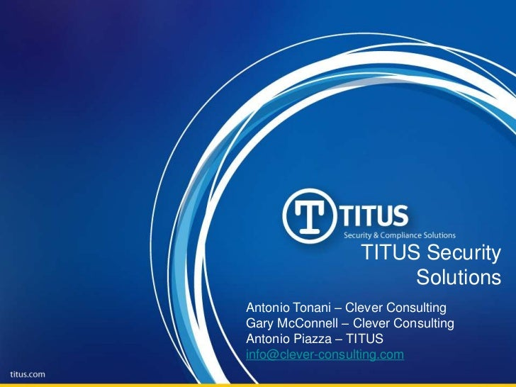 TITUS Security Solutions<br />Antonio Tonani – Clever Consulting<br />Gary McConnell – Clever Consulting<br />Antonio Piaz...