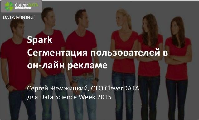 Spark       Сегментация  пользователей  в   он-‐лайн  рекламе        Сергей  Жемжицкий,  CTO  C...