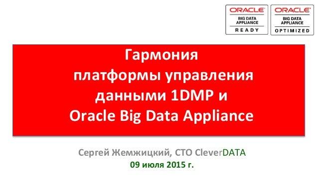 Гармония     платформы  управления   данными  1DMP  и     Oracle  Big  Data  Appliance   Сергей  ...