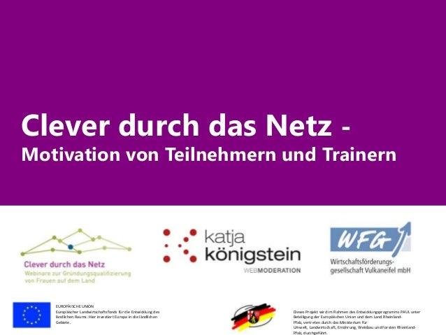 Clever durch das Netz -  Motivation von Teilnehmern und Trainern  EUROPÄISCHE UNION Europäischer Landwirtschaftsfonds für ...