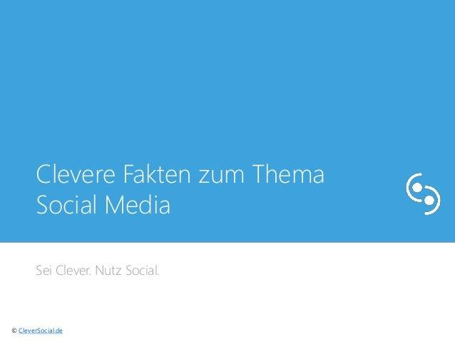 Clevere Fakten zum Thema  Social Media  Sei Clever. Nutz Social.  © CleverSocial.de