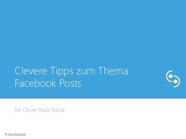 Clevere Tipps zum Thema  Facebook Posts  Sei Clever. Nutz Social.  © CleverSocial.de