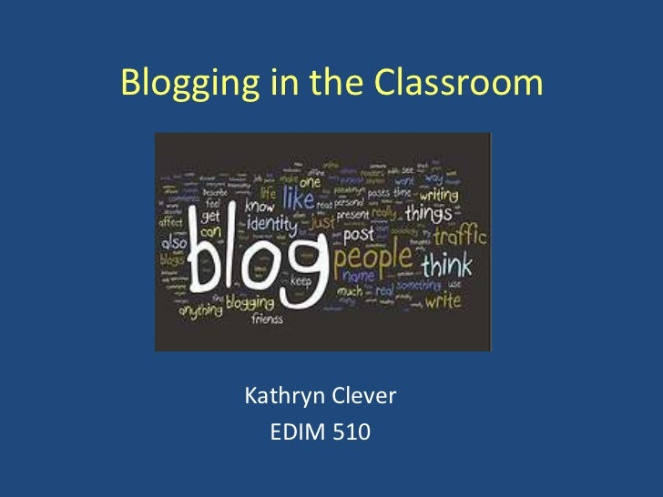 Blogging in the Classroom<br />Kathryn Clever<br />EDIM 510<br />