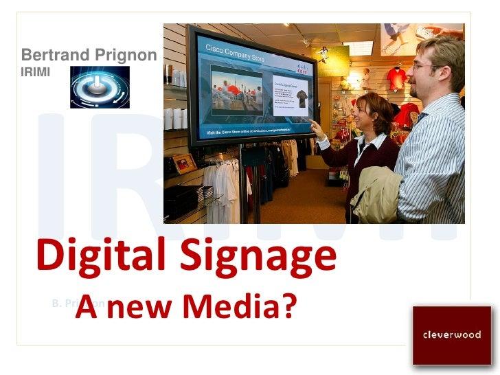 Bertrand Prignon IRIMI       Digital Signage             A new Media?         B. Prignon