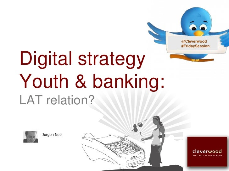 @Cleverwood                    #FridaySession    Digital strategy Youth & banking: LAT relation?     Jurgen Noël