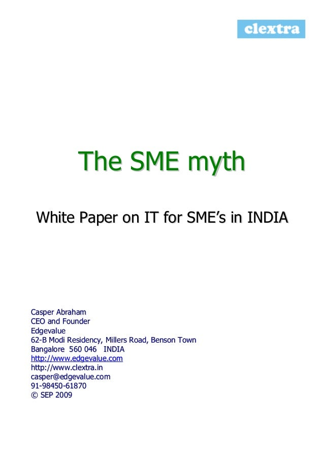 The SME myth White Paper on IT for SME's in INDIA  Casper Abraham CEO and Founder Edgevalue 62-B Modi Residency, Millers R...