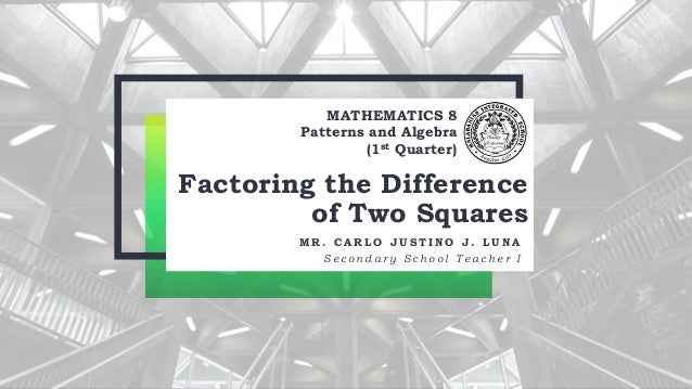 MATHEMATICS 8 Patterns and Algebra (1st Quarter) Factoring the Difference of Two Squares M R . C A R L O J U S T I N O J ....