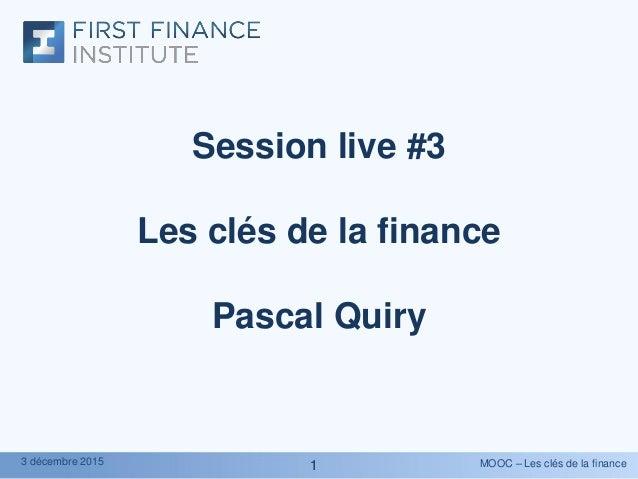 MOOC – Les clés de la finance3 décembre 2015 11 Session live #3 Les clés de la finance Pascal Quiry