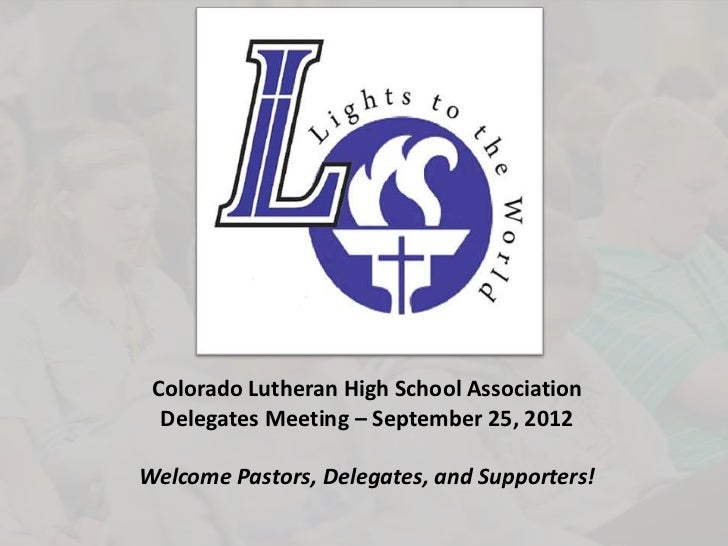 Colorado Lutheran High School Association  Delegates Meeting – September 25, 2012Welcome Pastors, Delegates, and Supporters!