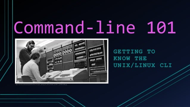 Command-line 101 GETTING TO KNOW THE UNIX/LINUX CLI https://commons.wikimedia.org/wiki/File:Ken_Thompson_(sitting)_and_Den...