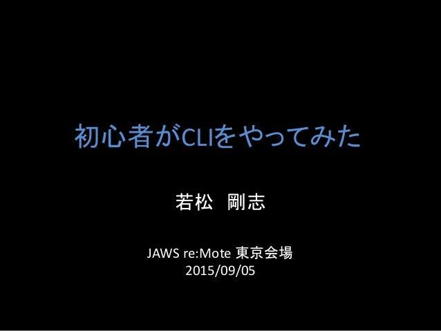 初心者がCLIをやってみた 若松 剛志 JAWS re:Mote 東京会場 2015/09/05