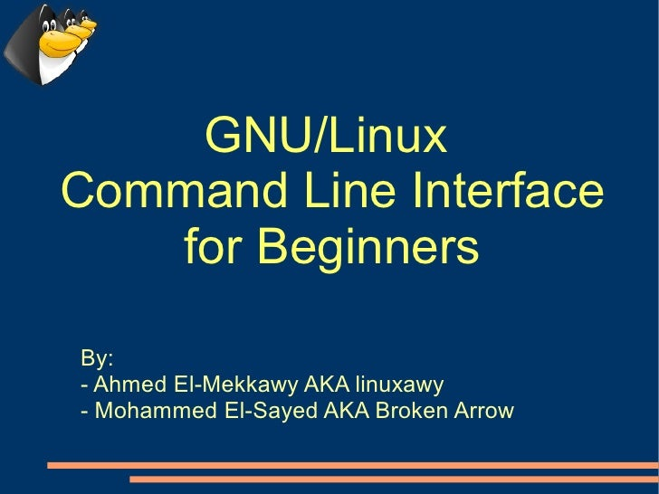 GNU/Linux Command Line Interface    for Beginners  By: - Ahmed El-Mekkawy AKA linuxawy - Mohammed El-Sayed AKA Broken Arrow