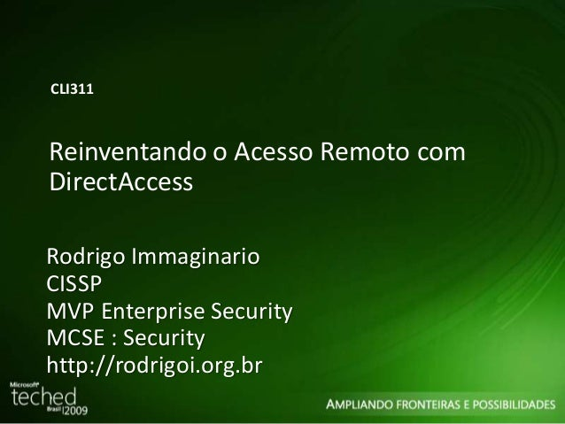 CLI311  Reinventando o Acesso Remoto com  DirectAccess  Rodrigo Immaginario  CISSP  MVP Enterprise Security  MCSE : Securi...