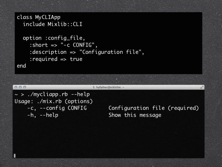 "class MyCLIApp  include Mixlib::CLI  option :config_file,    :short => ""-c CONFIG"",    :description => ""Configuration file..."