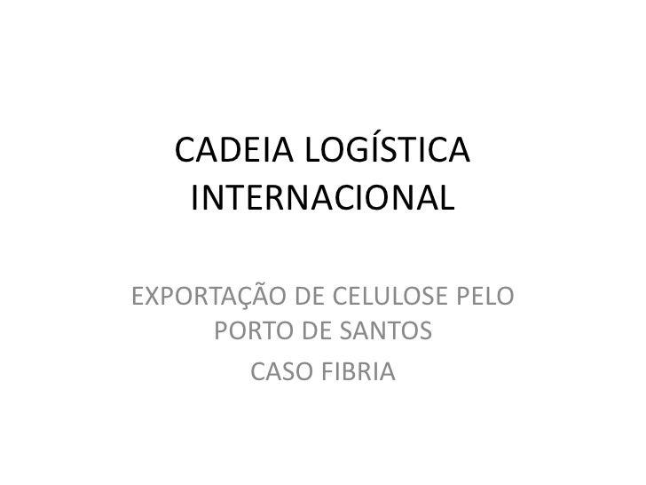 CADEIA LOGÍSTICA     INTERNACIONAL  EXPORTAÇÃO DE CELULOSE PELO      PORTO DE SANTOS         CASO FIBRIA
