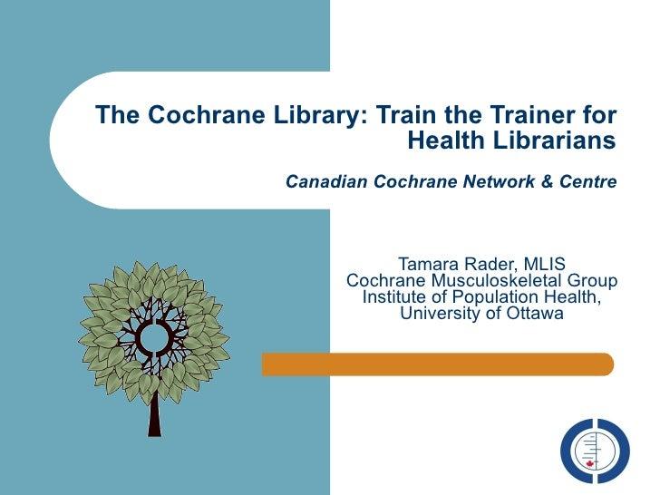 The Cochrane Library: Train the Trainer for Health Librarians Canadian Cochrane Network & Centre Tamara Rader, MLIS Cochra...