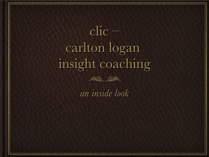 clic – carlton logan  insight coaching <ul><li>an inside look </li></ul>