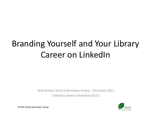 Branding Yourself and Your Library       Career on LinkedIn                    Scott Brown, Social Information Group – Dec...