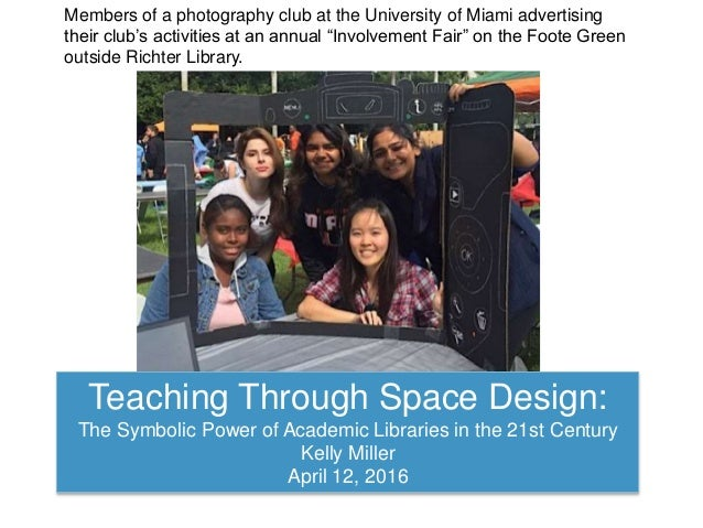 Teaching Through Space Design: The Symbolic Power of Academic Libraries in the 21st Century Kelly Miller April 12, 2016 Me...