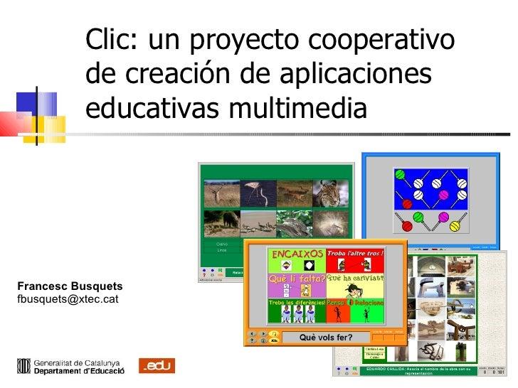 Clic: un proyecto cooperativo de creación de aplicaciones educativas multimedia Francesc Busquets [email_address] cat