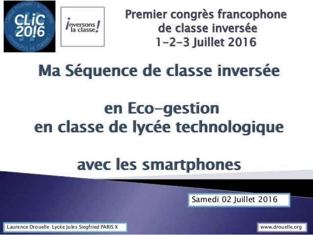 Premier congrès francophone de classe inversée 1-2-3 Juillet 2016 Laurence Drouelle Lycée Jules Siegfried PARIS X Samedi 0...