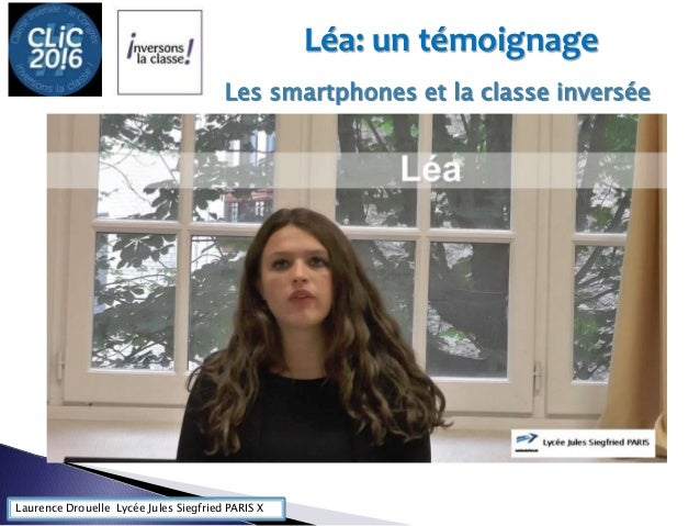 Laurence Drouelle Lycée Jules Siegfried PARIS X Léa: un témoignage Les smartphones et la classe inversée