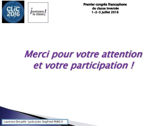 Laurence Drouelle Lycée Jules Siegfried PARIS X Premier congrès francophone de classe inversée 1-2-3 Juillet 2016 Merci po...