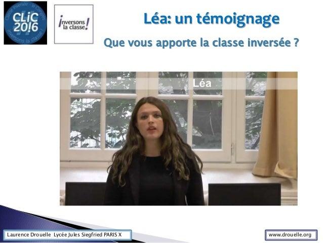 Laurence Drouelle Lycée Jules Siegfried PARIS X Léa: un témoignage Que vous apporte la classe inversée ? www.drouelle.org