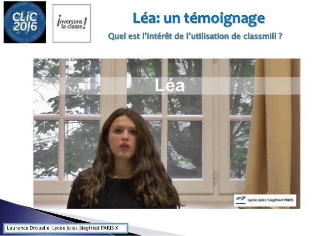 Laurence Drouelle Lycée Jules Siegfried PARIS X Léa: un témoignage Quel est l'intérêt de l'utilisation de classmill ?