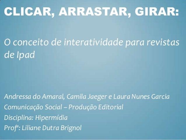 CLICAR, ARRASTAR, GIRAR: O conceito de interatividade para revistas de Ipad  Andressa do Amaral, Camila Jaeger e Laura Nun...