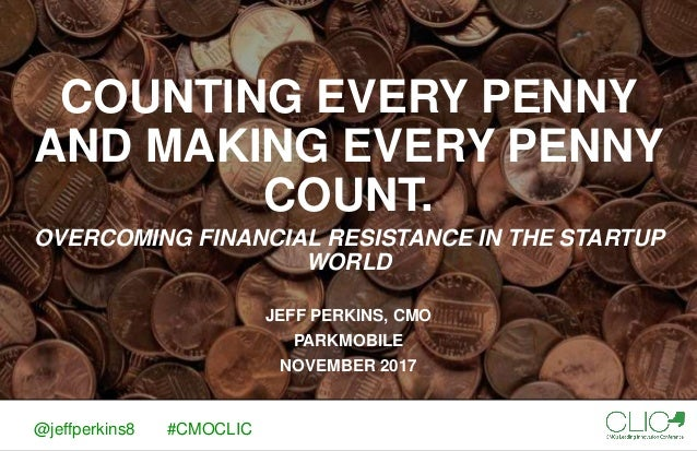 COUNTING EVERY PENNY AND MAKING EVERY PENNY COUNT. OVERCOMING FINANCIAL RESISTANCE IN THE STARTUP WORLD JEFF PERKINS, CMO ...