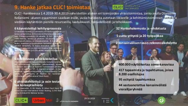 9. Hanke jatkaa CLiC! toimintaa 10 29.10.2019 6 käynnistettyä kehitysprosessia 1) Keilaniemi Summit ja Community of Practi...