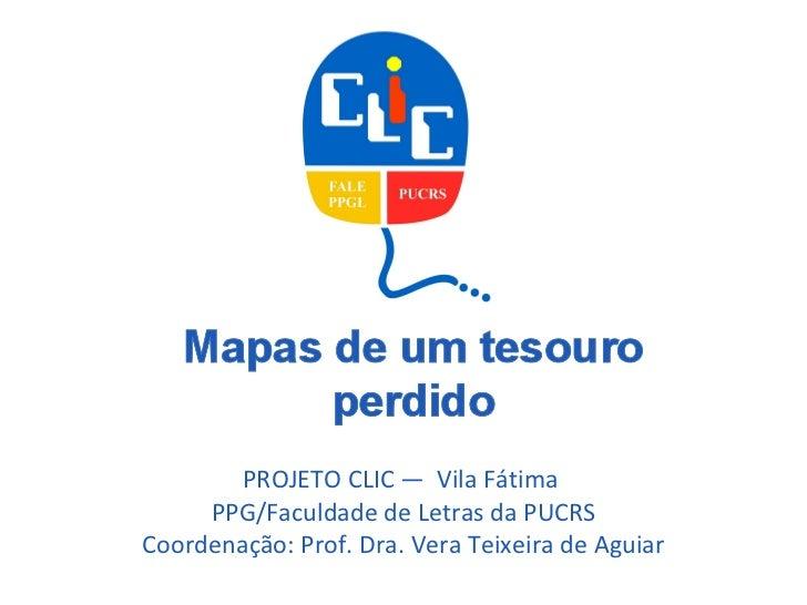 PROJETO CLIC —  Vila Fátima  PPG/Faculdade de Letras da PUCRS Coordenação: Prof. Dra. Vera Teixeira de Aguiar