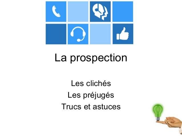 La prospection  Les clichés  Les préjugés  Trucs et astuces
