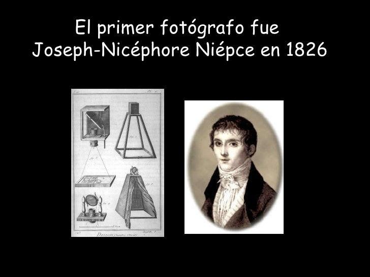 El primer fotógrafo fue  Joseph-Nicéphore Niépce en 1826
