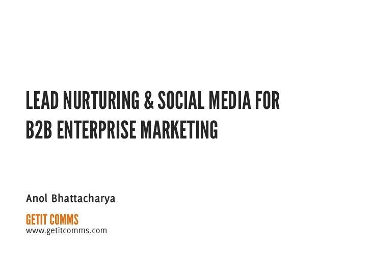 LEAD NURTURING & SOCIAL MEDIA FORB2B ENTERPRISE MARKETINGAnol BhattacharyaGETIT COMMSwww.getitcomms.com