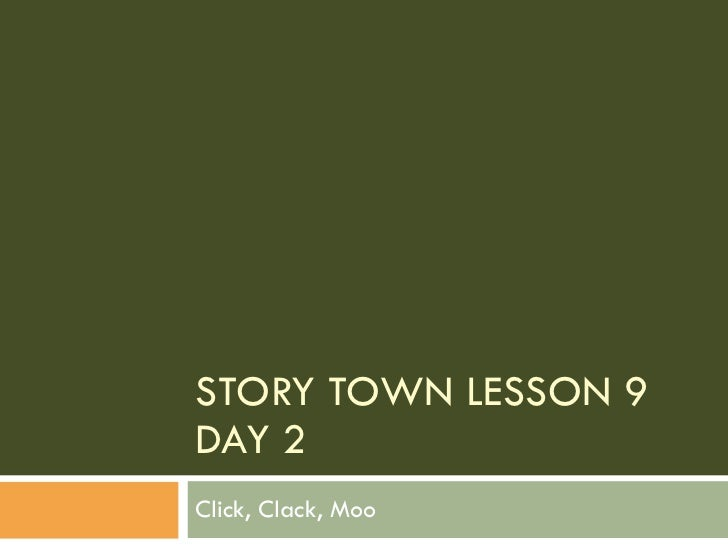STORY TOWN LESSON 9 DAY 2 Click, Clack, Moo